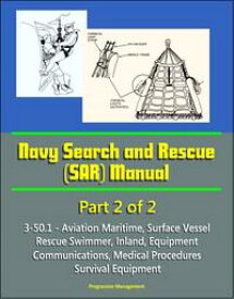 Navy Search and Rescue (SAR) Manual - 3-50.1 - Part 2 of 2 - Aviation Maritime, Surface Vessel, Rescue Swimmer, Inland, Equipment, Communications, Medical Procedures, Survival Equipment【電子書籍】[ Progressive Management ]