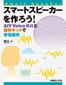 スマートスピーカーを作ろう! AIY Voice Kitと自作キットで家電操作【電子書籍】[ 鄭立 ]