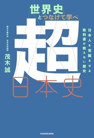 世界史とつなげて学べ 超日本史 日本人を覚醒させる教科書が教えない歴史【電子書籍】[ 茂木誠 ]
