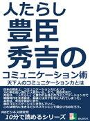 人たらし。豊臣秀吉のコミュニケーション術。天下人のコミュニケーション力とは。10分で読めるシリーズ