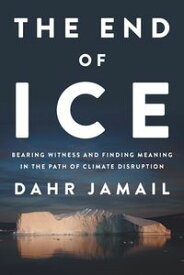 The End of IceBearing Witness and Finding Meaning in the Path of Climate Disruption【電子書籍】[ Dahr Jamail ]