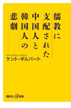 儒教に支配された中国人と韓国人の悲劇【電子書籍】[ ケント・ギルバート ]