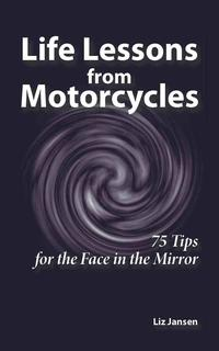 LifeLessonsfromMotorcycles:Seventy-FiveTipsfortheFaceintheMirror