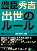 豊臣秀吉。出世のルール。戦国時代でもっとも成り上がった男に学ぶ出世術。10分で読めるシリーズ