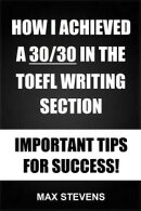 How I Achieved A 30/30 In The TOEFL Writing Section: Important Tips For Success!