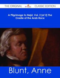 A Pilgrimage to Nejd, Vol. 2 [of 2] The Cradle of the Arab Race - The Original Classic Edition【電子書籍】[ Anne Blunt ]