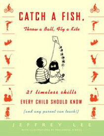 Catch a Fish, Throw a Ball, Fly a Kite21 Timeless Skills Every Child Should Know (and Any Parent Can Teach!)【電子書籍】[ Jeffrey Lee ]