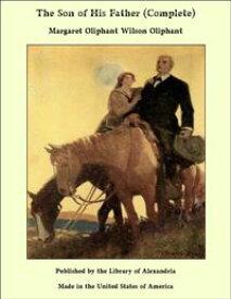 The Son of His Father (Complete)【電子書籍】[ Margaret Oliphant Wilson Oliphant ]