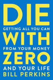 Die with Zero Getting All You Can from Your Money and Your Life【電子書籍】[ Bill Perkins ]
