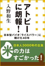 アトピーに朗報!日本型バイオ「ライスパワー」に賭けた40年(小学館新書)【電子書籍】[ 入野和生 ]