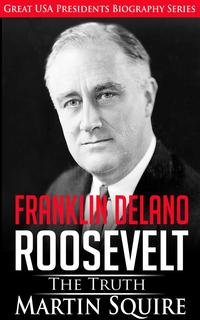 Franklin Delano Roosevelt - The TruthGreat USA Presidents Biography Series, #6【電子書籍】[ Martin Squire ]