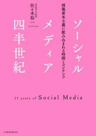 ソーシャルメディア四半世紀:情報資本主義に飲み込まれる時間とコンテンツ【電子書籍】[ 佐々木裕一 ]