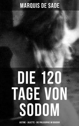 Marquis de Sade: Die 120 Tage von Sodom - Justine - Juliette - Die Philosophie im Boudoir【電子書籍】[ Marquis de Sade ]