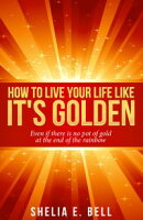 How to Live Your Life Like It's Golden: Even If There Is No Pot of Gold At the End of the Rainbow