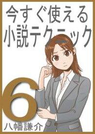今すぐ使える小説テクニック6【電子書籍】[ 八幡謙介 ]
