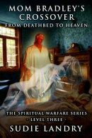 Mom Bradley's Crossover: From Deathbed to Heaven - The Spiritual Warfare Series - Level Three