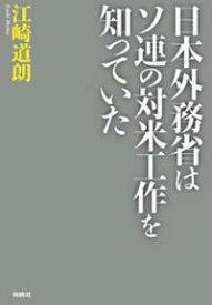 日本外務省はソ連の対米工作を知っていた【電子書籍】[ 江崎道朗 ]