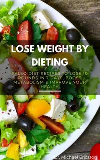 Lose Weight By Dieting: Paleo Diet Recipes to Lose 10 Pounds in 7 Days, Boost Metabolism & Improve Your Heal…