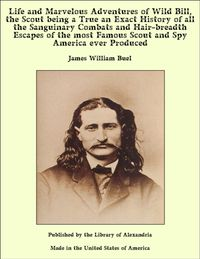 Life and Marvelous Adventures of Wild Bill, the Scout being a True an Exact History of all the Sanguinary Combats and Hair-breadth Escapes of the most Famous Scout and Spy America ever Produced【電子書籍】[ James William Buel ]