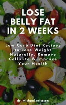 Lose Belly Fat in 2 Weeks: Low Carb Diet Recipes to Lose Weight Naturally, Remove Cellulite & Improve Your H…