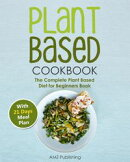 Plant Based Cookbook: The Complete Plant Based Diet for Beginners Book with 21 Days Meal Plan