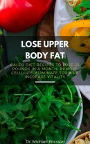 Lose Upper Body Fat: Paleo Diet Recipes to Lose 25 Pounds In a Month, Remove Cellulite, Eliminate Toxins & I…