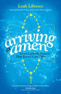 Arriving at AmenSeven Catholic Prayers That Even I Can Offer【電子書籍】[ Leah Libresco ]