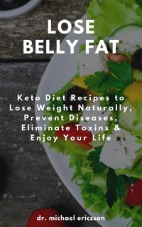 Lose Belly Fat: Keto Diet Recipes to Lose Weight Naturally, Prevent Diseases, Eliminate Toxins & Enjoy Your …