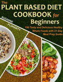 The Plant Based Diet Cookbook for Beginners: 100 Tasty and Delicious Healthy Whole Foods with 21-Day Meal Pr…