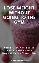 Lose Weight Without Going to the Gym: Paleo Diet Recipes to Lose 5 Pounds In 5 Days & Enjoy Your Life