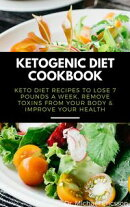 Ketogenic Diet Cookbook: Keto Diet Recipes to Lose 7 Pounds a Week, Remove Toxins From Your Body & Improve Y…