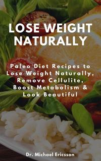 Lose Weight Naturally: Paleo Diet Recipes to Lose Weight Naturally, Remove Cellulite, Boost Metabolism & Loo…