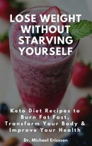 Lose Weight Without Starving Yourself: Keto Diet Recipes to Burn Fat Fast, Transform Your Body & Improve You…
