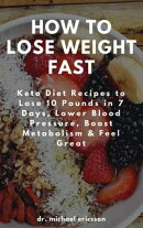 How to Lose Weight Fast: Keto Diet Recipes to Lose 10 Pounds in 7 Days, Lower Blood Pressure, Boost Metaboli…