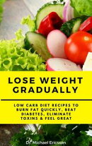 Lose Weight Gradually: Low Carb Diet Recipes to Burn Fat Quickly, Beat Diabetes, Eliminate Toxins & Feel Gre…