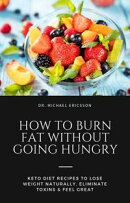 How to Burn Fat Without Going Hungry: Keto Diet Recipes to Lose Weight Naturally, Eliminate Toxins & Feel Gr…