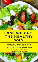 Lose Weight the Healthy Way: Paleo Diet Recipes to Lose Weight Fast, Remove Cellulite, Boost Metabolism & En…
