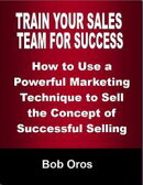 Train Your Sales Team for Success: How to Use a Powerful Marketing Technique to Sell the Concepts of Success…