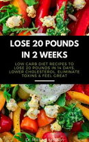 Lose 20 Pounds in 2 Weeks: Low Carb Diet Recipes to Lose 20 Pounds in 14 Days, Lower Cholesterol, Eliminate …