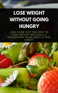 Lose Weight Without Going Hungry: Low Carb Diet Recipes to Lose Weight Naturally, Transform Your Body & Feel…