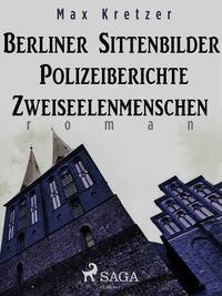 Berliner Sittenbilder. Polizeiberichte. Zweiseelenmenschen【電子書籍】[ Max Kretzer ]