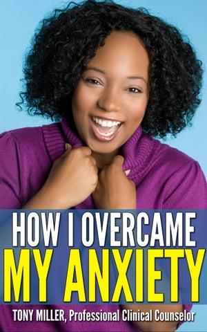 How I Overcame My Anxiety【電子書籍】[ Tony Miller ]