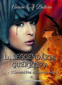 La leggendaria guerrieraRinascita di una dea (II° edizione)【電子書籍】[ Aurora Ballarin ]