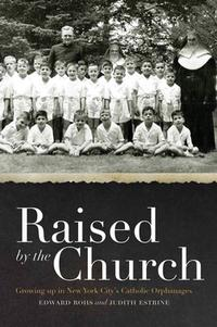 Raised by the ChurchGrowing up in New York City's Catholic Orphanages【電子書籍】[ Edward Rohs ]