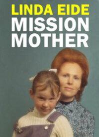 Mission Mother【電子書籍】[ Linda Eide ]