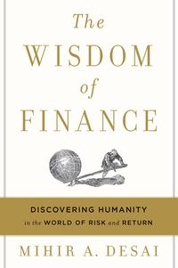 The Wisdom of FinanceDiscovering Humanity in the World of Risk and Return【電子書籍】[ Mihir Desai ]
