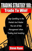 Trading Strategy 100: Trade To Win: Stop Gambling In The Market And Master The Art Of Risk Management When T…