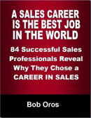 A Sales Career Is the Best Job In the World: 84 Successful Sales Professionals Reveal Why They Chose a Caree…