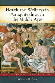 Health and Wellness in Antiquity through the Middle Ages【電子書籍】[ William H. York ]