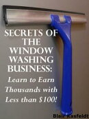 Secrets of the Window Washing Business: Learn to Earn Thousands with Less than $100!